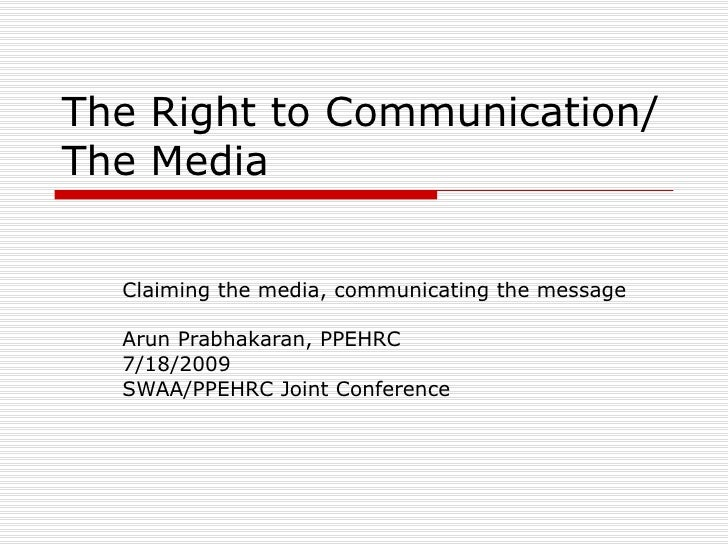 The Right to Communication/ The Media     Claiming the media, communicating the message    Arun Prabhakaran, PPEHRC   7/18...
