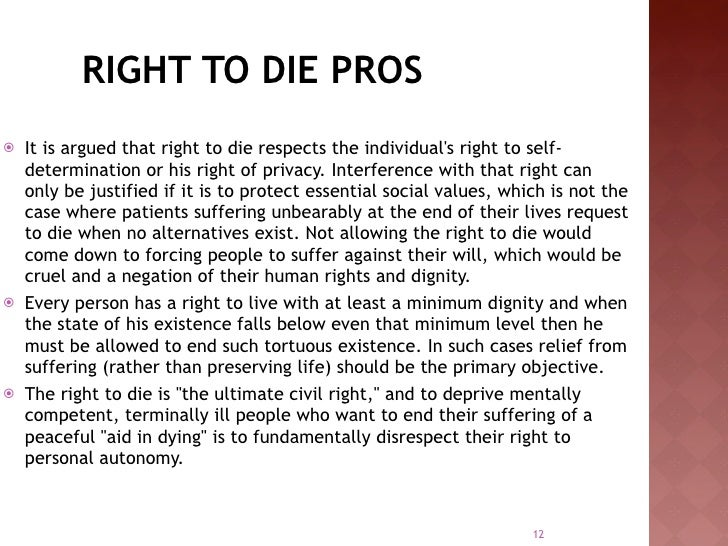 the right to choose on euthanasia essay The right to die the word euthanasia originated from the greek language: eu means good and thanatos means death euthanasia (greek, good death) is the practice of killing a person or animal, in a painless or minimally painful way, for merciful reasons, usually to end their suffering.