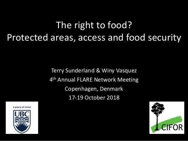 The right to food? Protected areas, access and food security Terry Sunderland & Winy Vasquez 4th Annual FLARE Network Meet...