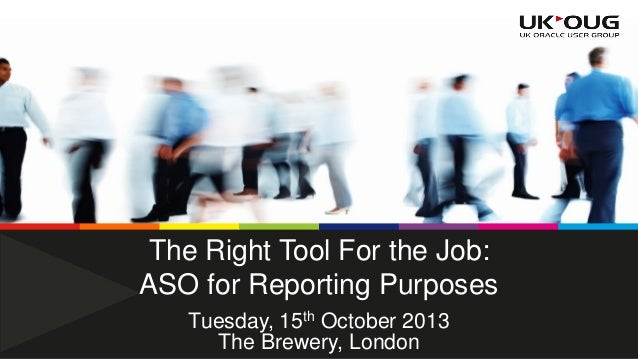 The Right Tool For the Job: ASO for Reporting Purposes Tuesday, 15th October 2013 The Brewery, London