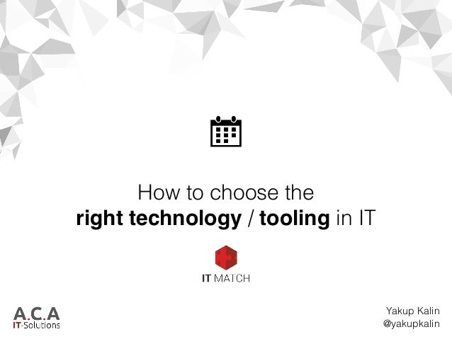 How to choose the right technology / tooling in IT Yakup Kalin @yakupkalin