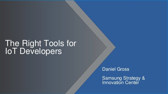 The Right Tools for IoT Developers Daniel Gross Samsung Strategy & Innovation Center