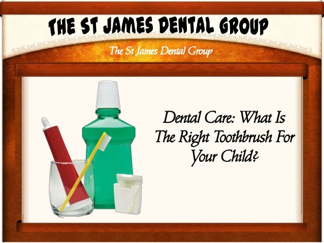 The St James Dental Group Dental Care: What Is The Right Toothbrush For Your Child?