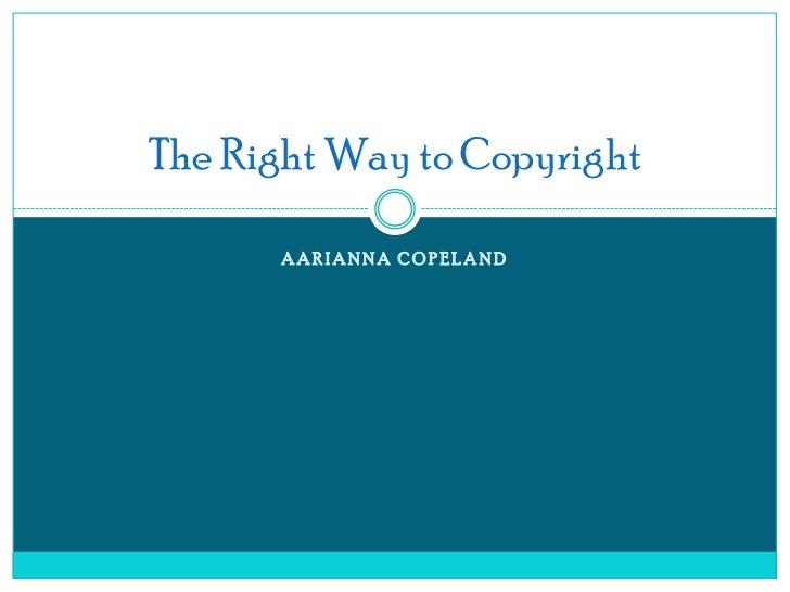 The Right Way to Copyright      AARIANNA COPELAND