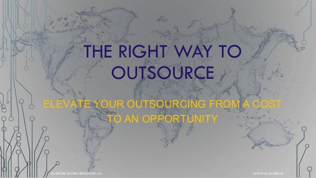 THE RIGHT WAY TO OUTSOURCE ELEVATE YOUR OUTSOURCING FROM A COST TO AN OPPORTUNITY  ALLSHORE GLOBAL RESOURCES LLC.  WWW.ALL...