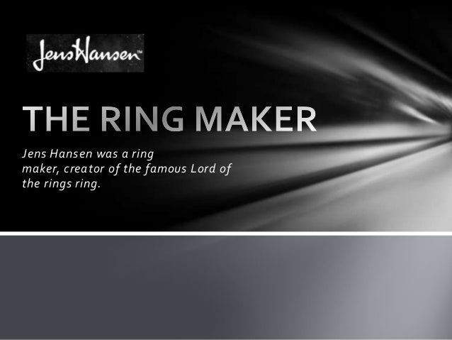 Jens Hansen was a ringmaker, creator of the famous Lord ofthe rings ring.