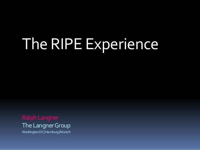 The RIPE Experience RalphLangner TheLangnerGroup WashingtonDC|Hamburg|Munich