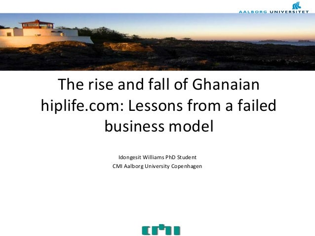 The rise and fall of Ghanaianhiplife.com: Lessons from a failedbusiness modelIdongesit Williams PhD StudentCMI Aalborg Uni...