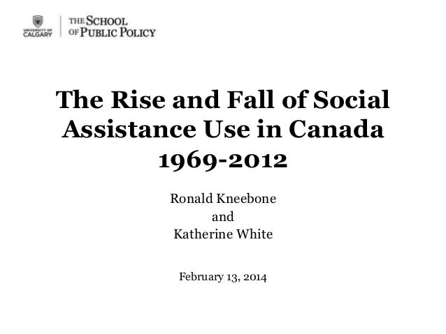 The Rise and Fall of Social Assistance Use in Canada 1969-2012 Ronald Kneebone and Katherine White February 13, 2014
