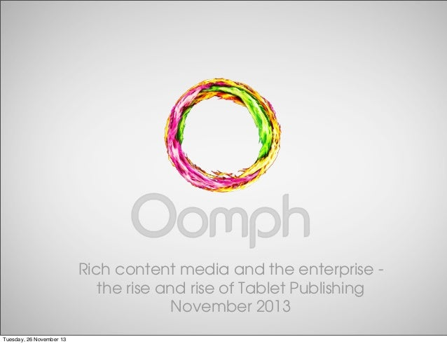 Rich content media and the enterprise the rise and rise of Tablet Publishing November 2013 Tuesday, 26 November 13