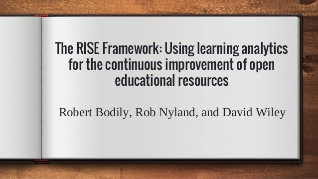The RISE Framework: Using learning analytics for the continuous improvement of open educational resources Robert Bodily, R...