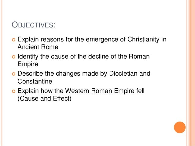 OBJECTIVES:  Explain reasons for the emergence of Christianity in Ancient Rome  Identify the cause of the decline of the...