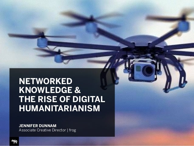 NETWORKED KNOWLEDGE & THE RISE OF DIGITAL HUMANITARIANISM JENNIFER DUNNAM Associate Creative Director | frog