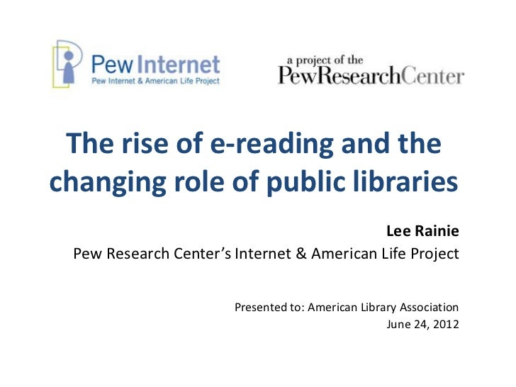 The rise of e-reading and thechanging role of public libraries                                            Lee Rainie Pew R...