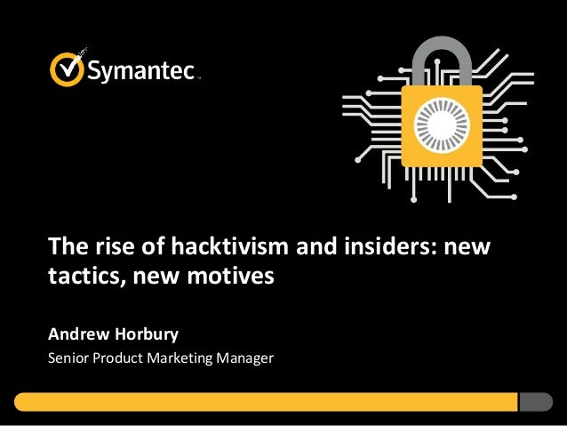The rise of hacktivism and insiders: new tactics, new motives Andrew Horbury Senior Product Marketing Manager