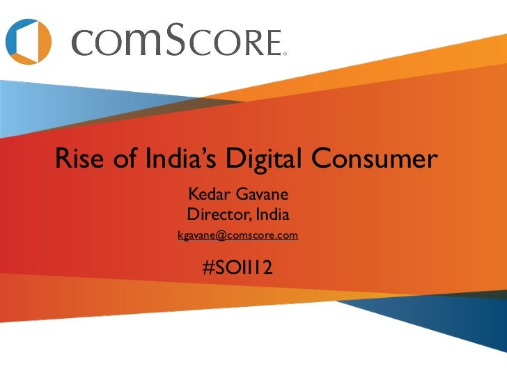 Rise of India's Digital Consumer           Kedar Gavane           Director, India          kgavane@comscore.com           ...