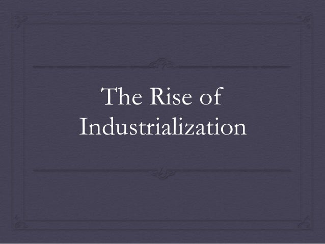 rise of industrialization Without industrial revolution, the modernization of many societies would not have been achieved, and america would not be exceptional therefore, it becomes r.