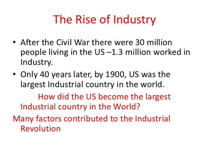The Rise of Industry• After the Civil War there were 30 million  people living in the US –1.3 million worked in  Industry....