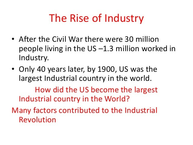 The Rise of Industry • After the Civil War there were 30 million people living in the US –1.3 million worked in Industry. ...