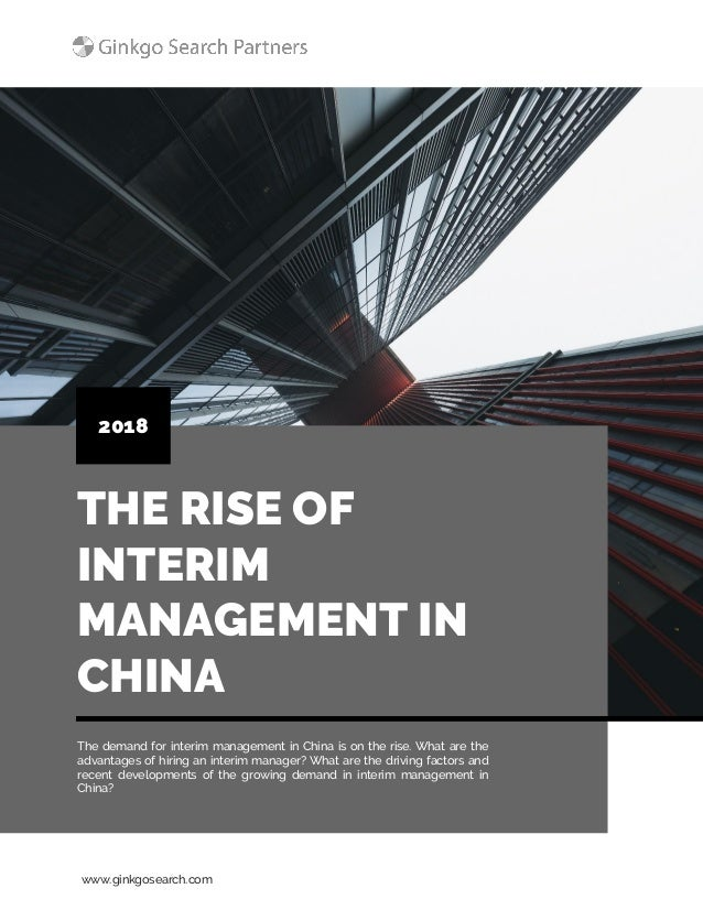 www.ginkgosearch.com THE RISE OF INTERIM MANAGEMENT IN CHINA 2018 The demand for interim management in China is on the ris...