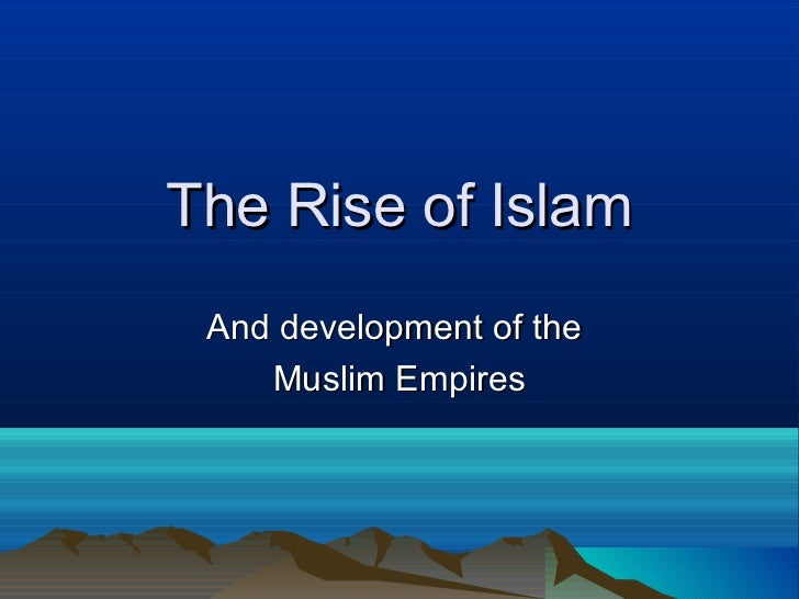 The Rise of Islam And development of the    Muslim Empires