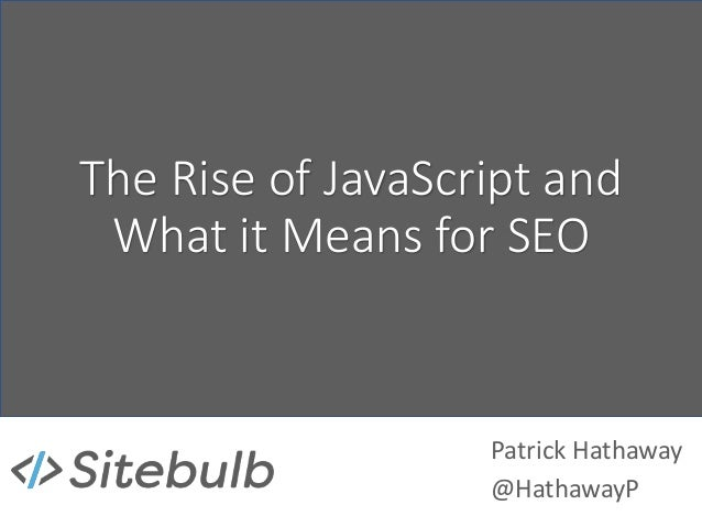 The Rise of JavaScript and What it Means for SEO Patrick Hathaway @HathawayP