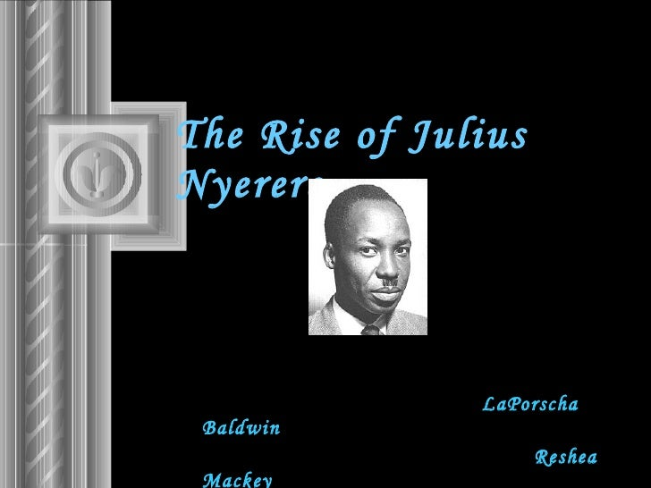 The Rise of Julius Nyerere   LaPorscha Baldwin   Reshea Mackey