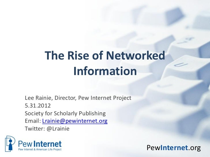 The Rise of Networked            InformationLee Rainie, Director, Pew Internet Project5.31.2012Society for Scholarly Publi...