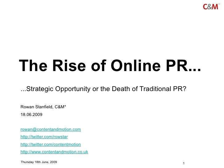The Rise of Online PR... ...Strategic Opportunity or the Death of Traditional PR?  Rowan Stanfield, C&M* 18.06.2009   rowa...