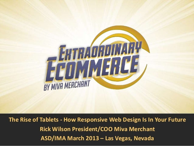 The Rise of Tablets - How Responsive Web Design Is In Your Future            Rick Wilson President/COO Miva Merchant      ...