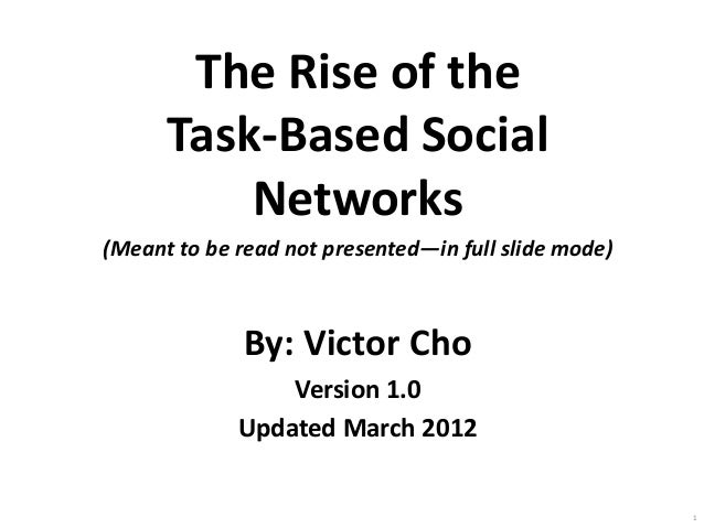 The Rise of the Task-Based Social Networks (Meant to be read not presented—in full slide mode)  By: Victor Cho Version 1.0...