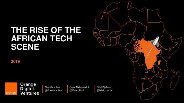 1 THE RISE OF THE AFRICAN TECH SCENE 2019 Bilal Djelassi @bilal_zindje Sami Machta @SamiMachta Ouis Abdessadok @Ouis_Abdk