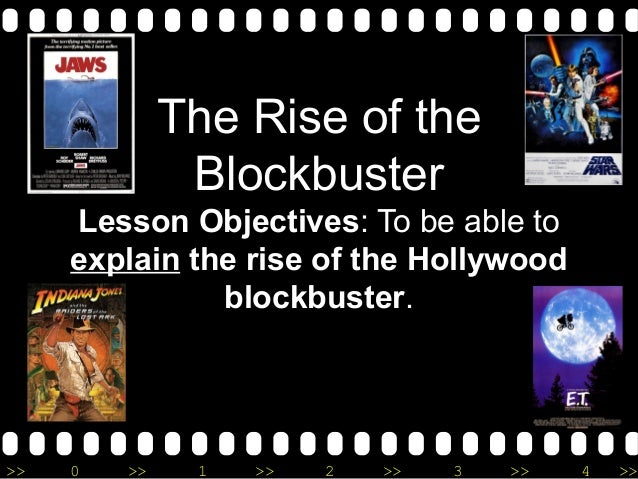 >> 0 >> 1 >> 2 >> 3 >> 4 >> The Rise of the Blockbuster Lesson Objectives: To be able to explain the rise of the Hollywood...