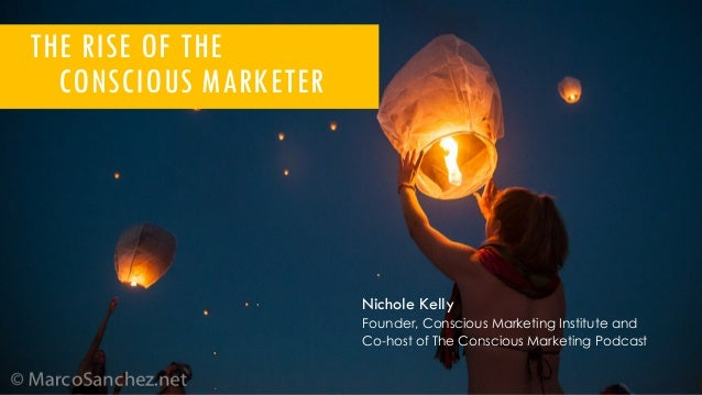 THE RISE OF THE CONSCIOUS MARKETER Nichole Kelly Founder, Conscious Marketing Institute and Co-host of The Conscious Marke...