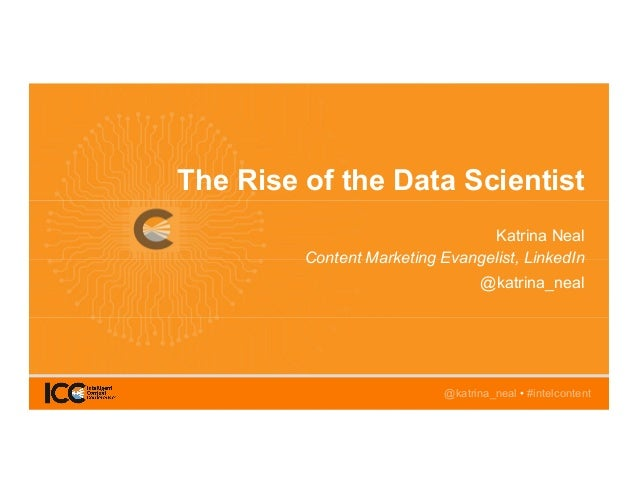 @katrina_neal • #intelcontent The Rise of the Data Scientist Katrina Neal Content Marketing Evangelist, LinkedIn @katrina_...