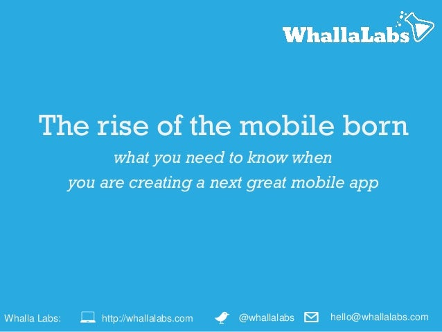 The rise of the mobile born what you need to know when you are creating a next great mobile app Whalla Labs: @whallalabsht...