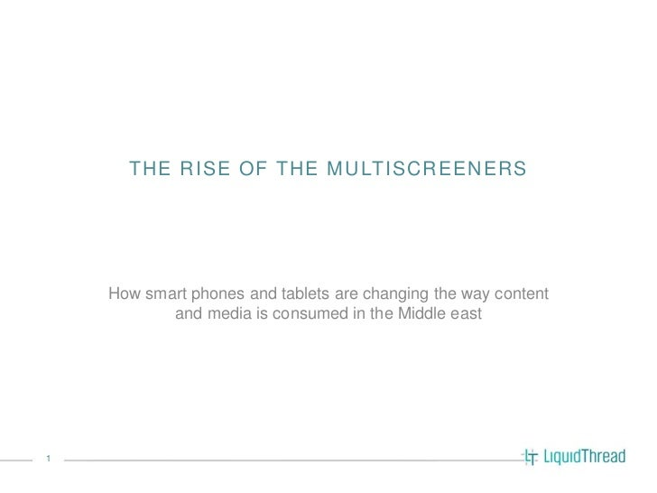 THE RISE OF THE MULTISCREENERS    How smart phones and tablets are changing the way content           and media is consume...
