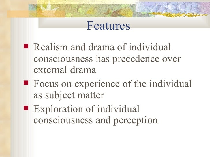 <ul><li>Realism and drama of individual consciousness has precedence over external drama </li></ul><ul><li>Focus on experi...