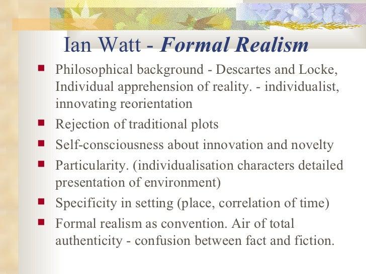 Ian Watt -  Formal Realism   <ul><li>Philosophical background - Descartes and Locke, Individual apprehension of reality. -...