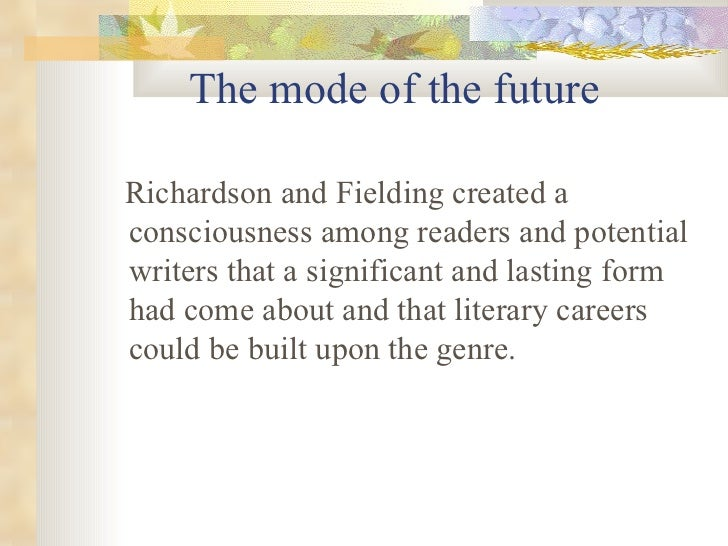 The mode of the future <ul><li>Richardson and Fielding created a consciousness among readers and potential writers that a ...