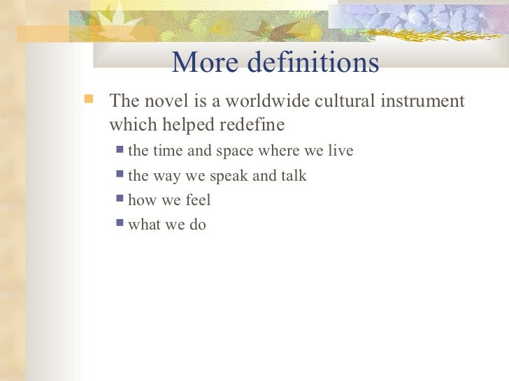 More definitions <ul><ul><li>The novel is a worldwide cultural instrument which helped redefine  </li></ul></ul><ul><ul><u...