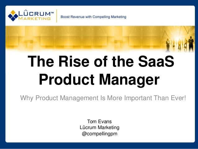 The Rise of the SaaS   Product ManagerWhy Product Management Is More Important Than Ever!                     Tom Evans   ...