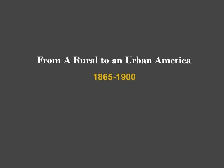 From A Rural to an Urban America           1865-1900