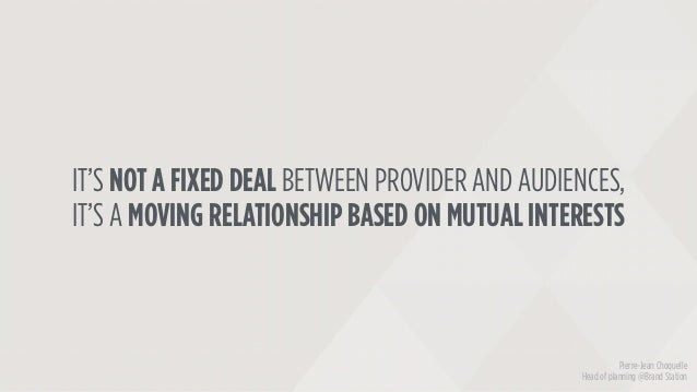 IT'S NOT A FIXED DEAL BETWEEN PROVIDER AND AUDIENCES, IT'S A MOVING RELATIONSHIP BASED ON MUTUAL INTERESTS Pierre-Jean Cho...