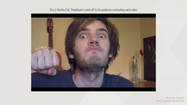 Pierre-Jean Choquelle Head of planning @Brand Station This is the Bro Fist. Pewdiepie's send off to his audience concludin...