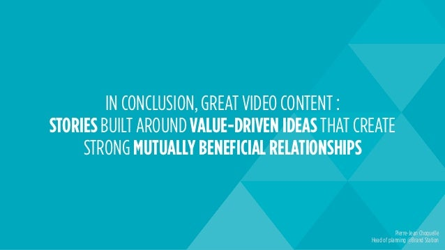 IN CONCLUSION, GREAT VIDEO CONTENT : STORIES BUILT AROUND VALUE-DRIVEN IDEAS THAT CREATE STRONG MUTUALLY BENEFICIAL RELATI...