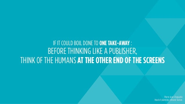 IF IT COULD BOIL DONE TO ONE TAKE-AWAY : BEFORE THINKING LIKE A PUBLISHER, THINK OF THE HUMANS AT THE OTHER END OF THE SCR...