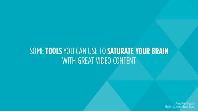 SOME TOOLS YOU CAN USE TO SATURATE YOUR BRAIN WITH GREAT VIDEO CONTENT Pierre-Jean Choquelle Head of planning @Brand Stati...