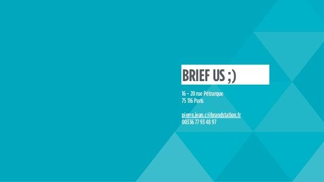 16 - 20 rue Pétrarque 75 116 Paris pierre.jean.c@brandstation.fr 00336 77 93 48 97 BRIEF US ;)