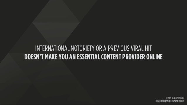 INTERNATIONAL NOTORIETY OR A PREVIOUS VIRAL HIT DOESN'T MAKE YOU AN ESSENTIAL CONTENT PROVIDER ONLINE Pierre-Jean Choquell...